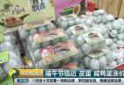 [中国财经报道]端午经济 端午节临近 皮蛋 咸鸭蛋涨价20%