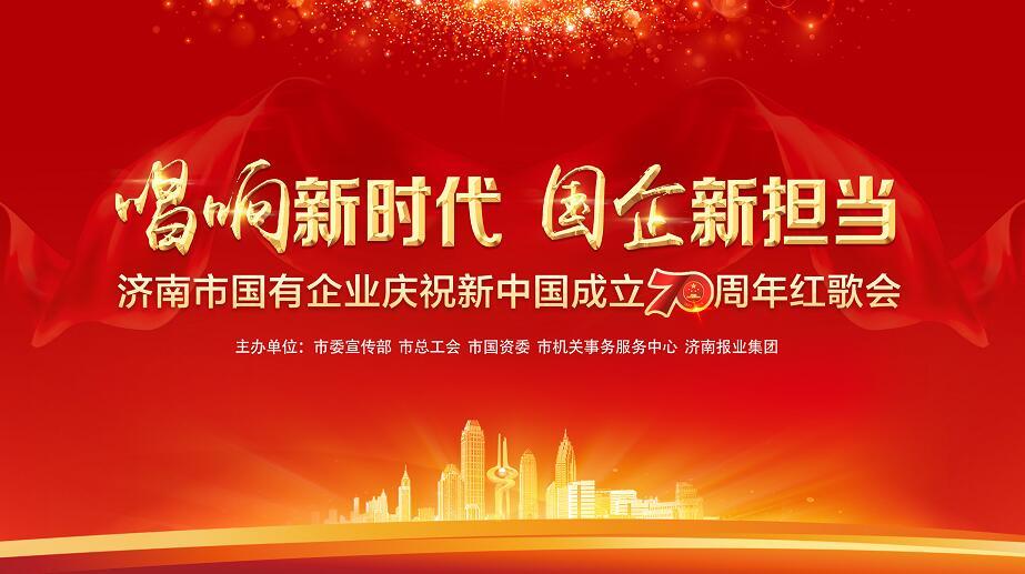 唱响新时代 国企新担当 济南市国有企业庆祝新中国成立70周年红歌会来了!