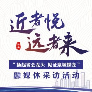 """""""扬起省会龙头 见证泉城蝶变""""融媒体采访活动"""